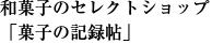 和菓子のセレクトショップ 「菓子の記録帖」