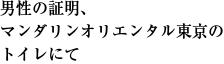 男性の証明、 マンダリンオリエンタル東京の トイレにて