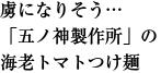 虜になりそう… 「五ノ神製作所」の   海老トマトつけ麺