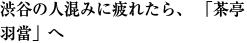 渋谷の人混みに疲れたら、 「茶亭 羽當」へ